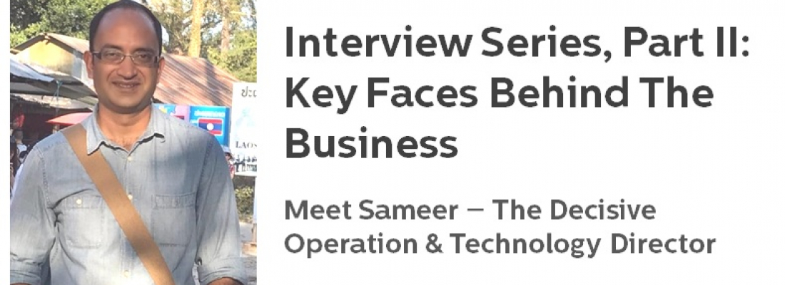 Interview Series Part II – Key faces behind the business: Meet Sameer, the Decisive Operation & Technology Director